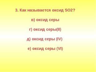 3. Как называется оксид SO2? в) оксид серы г) оксид серы(II) д) оксид серы (I