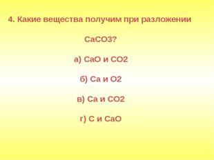 4. Какие вещества получим при разложении CaCO3? а) СаО и СО2 б) Са и О2 в) Са