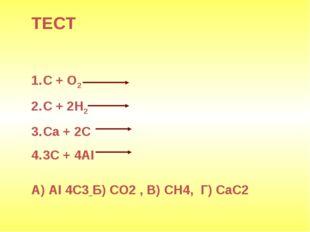 ТЕСТ С + О2 С + 2Н2 Са + 2С 3С + 4AI А) АI 4С3 Б) СО2 , В) СН4, Г) СаС2