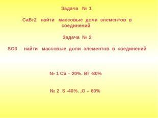 Задача № 1 CaBr2 найти массовые доли элементов в соединений Задача № 2 SO3 н