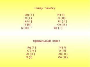 Найди ошибку Ag ( I ) H ( II) C ( I ) O ( III) АI (I ) Zn ( II ) S (III) Cu (