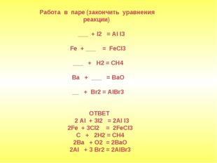 Работа в паре (закончить уравнения реакции) ___ + I2 = AI I3 Fe + ___ = FeCI3