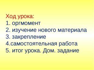 Ход урока: 1. оргмомент 2. изучение нового материала 3. закрепление 4.самосто