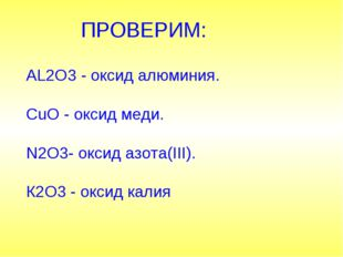ПРОВЕРИМ: AL2O3 - оксид алюминия. CuO - оксид меди. N2O3- оксид азота(III).