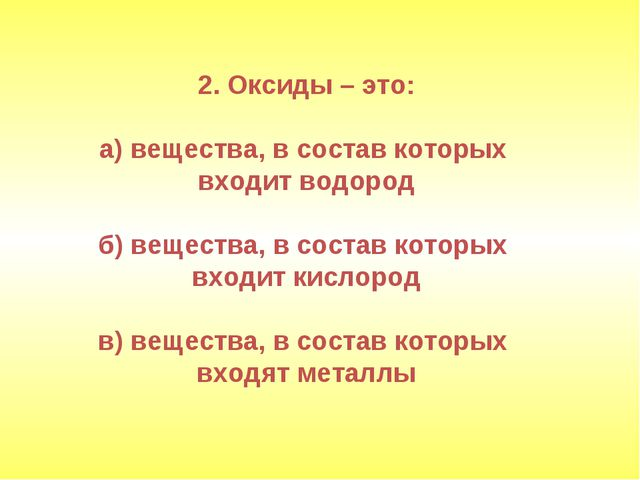 2. Оксиды – это: а) вещества, в состав которых входит водород б) вещества, в...