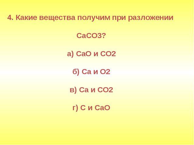 4. Какие вещества получим при разложении CaCO3? а) СаО и СО2 б) Са и О2 в) Са...