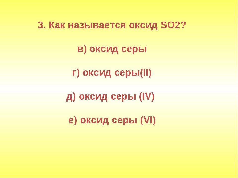 3. Как называется оксид SO2? в) оксид серы г) оксид серы(II) д) оксид серы (I...