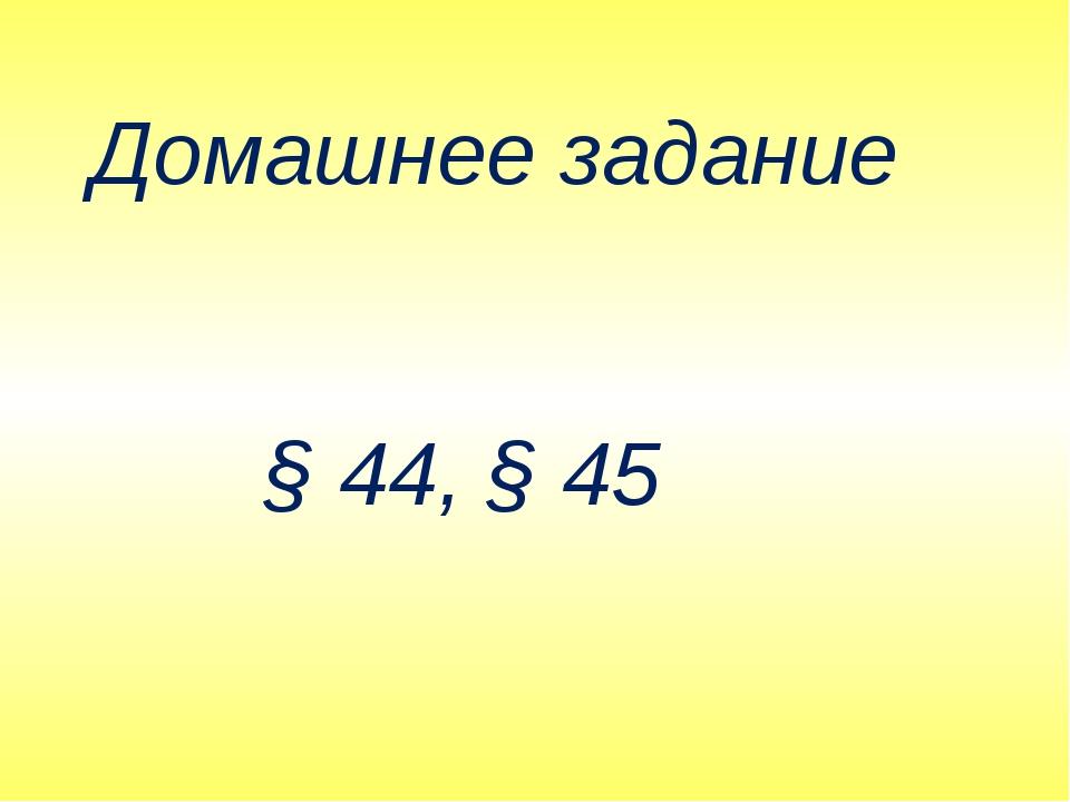 Домашнее задание § 44, § 45