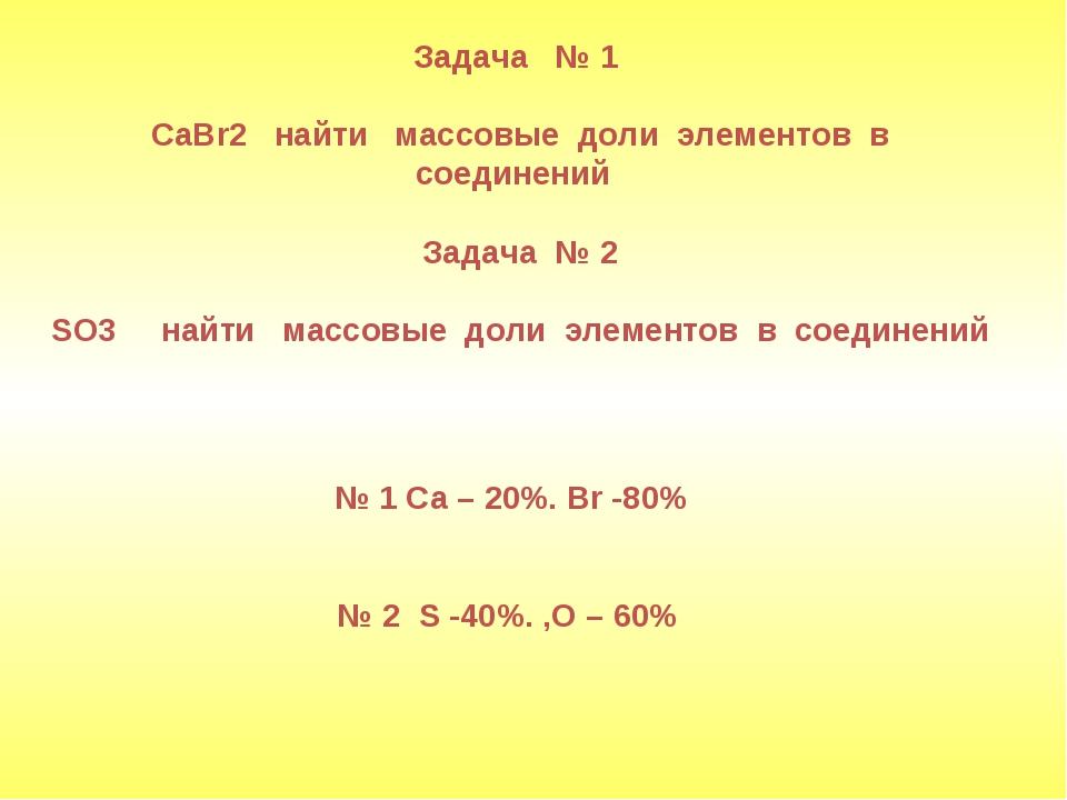 Задача № 1 CaBr2 найти массовые доли элементов в соединений Задача № 2 SO3 н...
