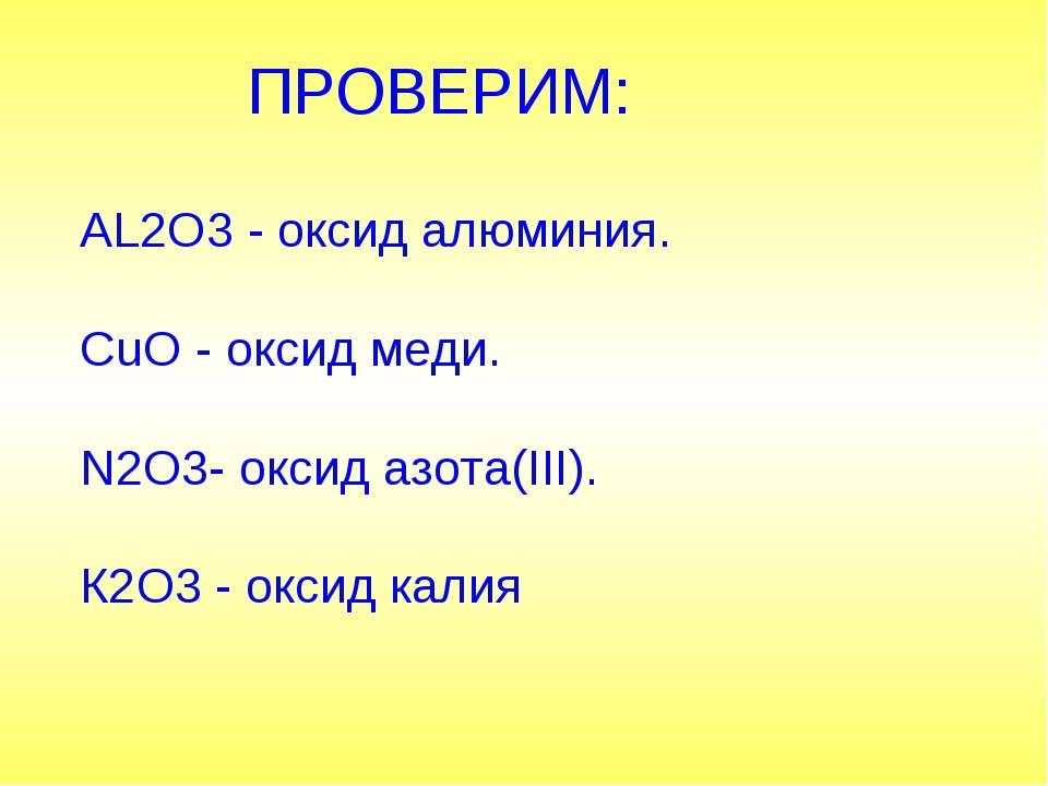 ПРОВЕРИМ: AL2O3 - оксид алюминия. CuO - оксид меди. N2O3- оксид азота(III)....