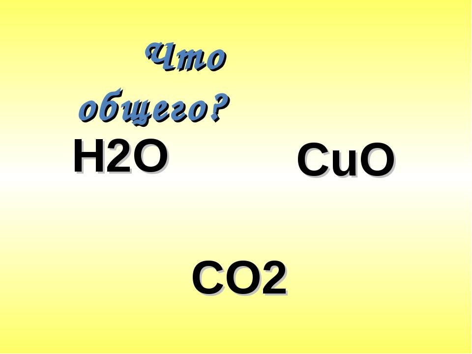 Что общего? Н2О CuO CO2