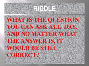 RIDDLE WHAT IS THE QUESTION YOU CAN ASK ALL DAY, AND NO MATTER WHAT THE ANSWE