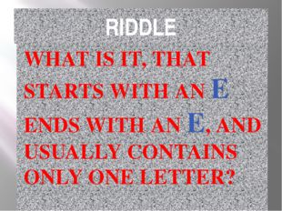 RIDDLE WHAT IS IT, THAT STARTS WITH AN E ENDS WITH AN E, AND USUALLY CONTAINS
