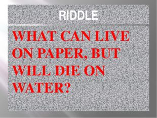 RIDDLE WHAT CAN LIVE ON PAPER, BUT WILL DIE ON WATER?