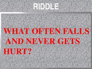 RIDDLE WHAT OFTEN FALLS AND NEVER GETS HURT?