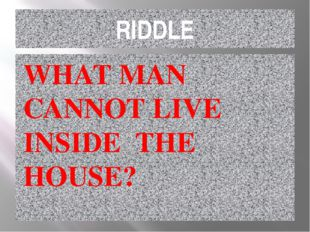 RIDDLE WHAT MAN CANNOT LIVE INSIDE THE HOUSE?