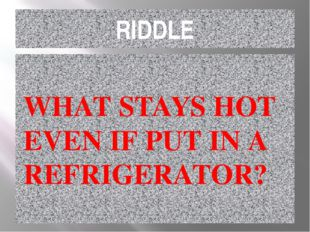 RIDDLE WHAT STAYS HOT EVEN IF PUT IN A REFRIGERATOR?