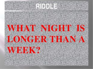 RIDDLE WHAT NIGHT IS LONGER THAN A WEEK?