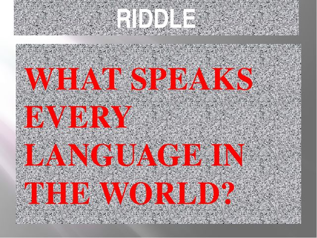 RIDDLE WHAT SPEAKS EVERY LANGUAGE IN THE WORLD?