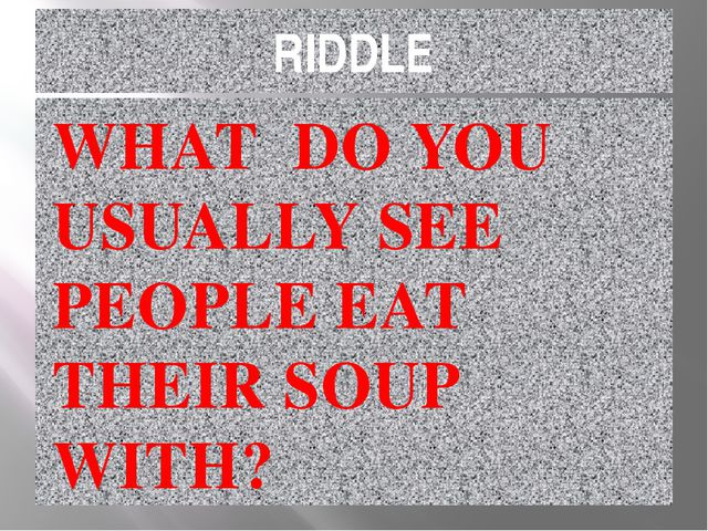 RIDDLE WHAT DO YOU USUALLY SEE PEOPLE EAT THEIR SOUP WITH?