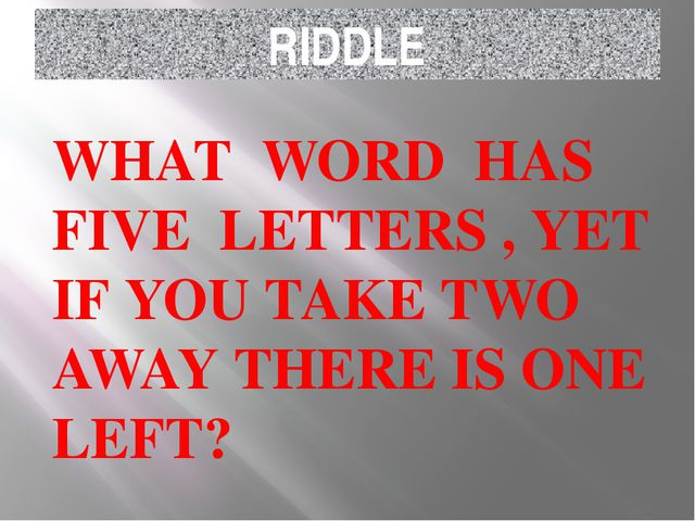 RIDDLE WHAT WORD HAS FIVE LETTERS , YET IF YOU TAKE TWO AWAY THERE IS ONE LEFT?