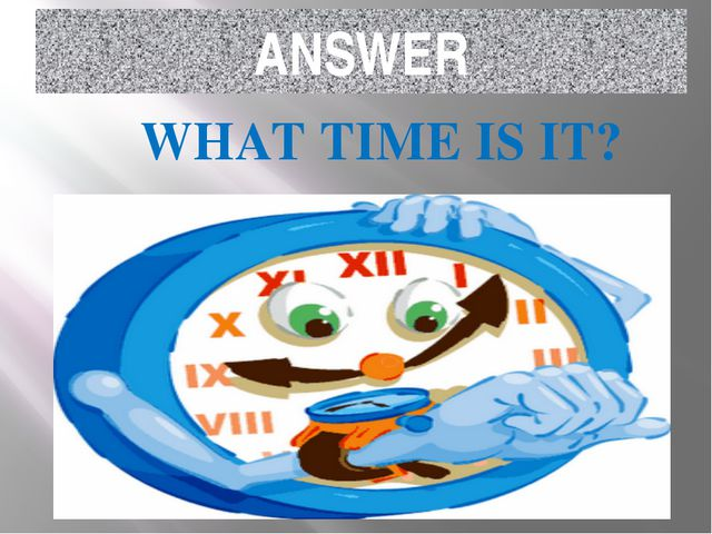 ANSWER WHAT TIME IS IT?