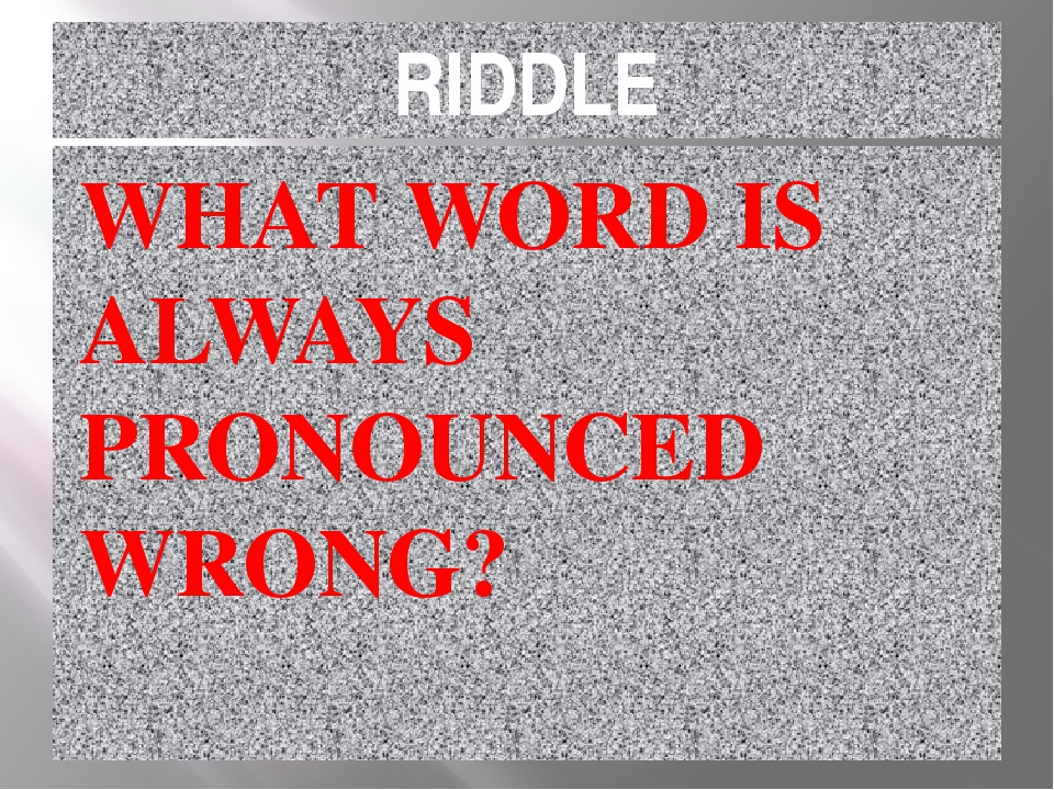 RIDDLE WHAT WORD IS ALWAYS PRONOUNCED WRONG?