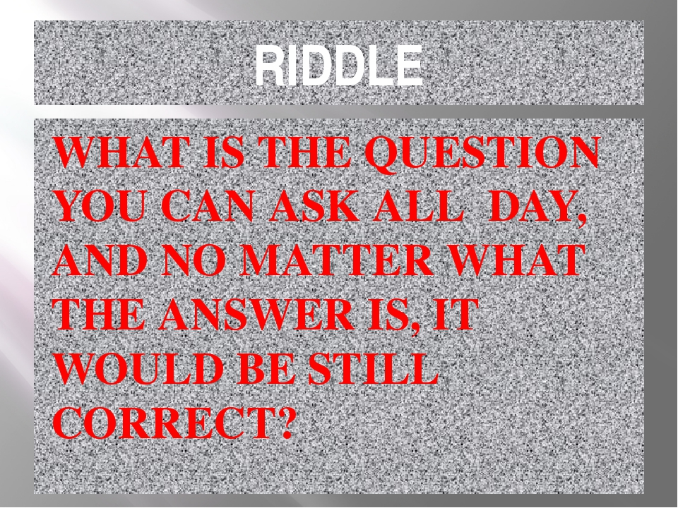RIDDLE WHAT IS THE QUESTION YOU CAN ASK ALL DAY, AND NO MATTER WHAT THE ANSWE...