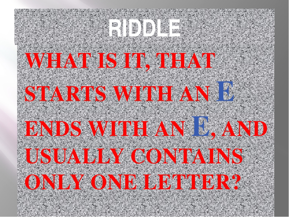 RIDDLE WHAT IS IT, THAT STARTS WITH AN E ENDS WITH AN E, AND USUALLY CONTAINS...