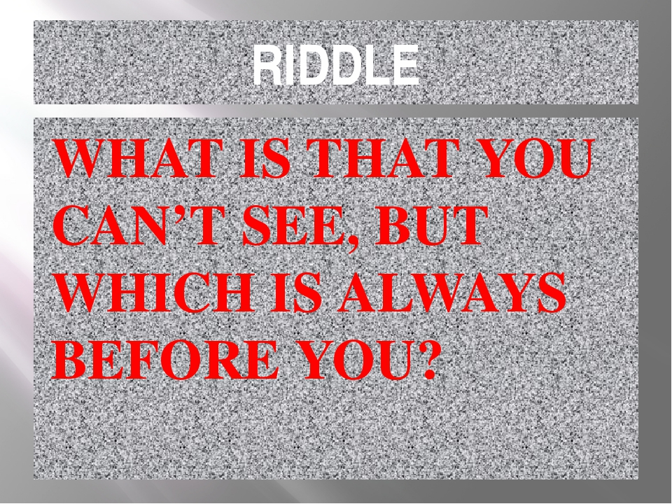RIDDLE WHAT IS THAT YOU CAN'T SEE, BUT WHICH IS ALWAYS BEFORE YOU?
