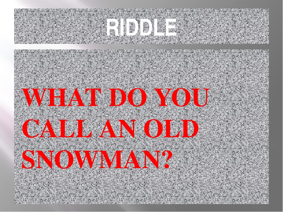 RIDDLE WHAT DO YOU CALL AN OLD SNOWMAN?