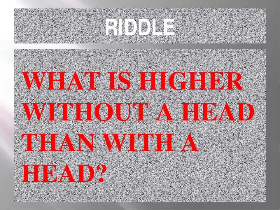 RIDDLE WHAT IS HIGHER WITHOUT A HEAD THAN WITH A HEAD?