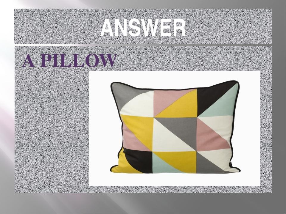 ANSWER A PILLOW