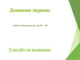 Домашнее задание: Учебник Технология § 24. стр.104 – 106. Спасибо за внимание.
