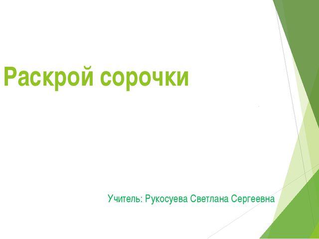 Раскрой сорочки Учитель: Рукосуева Светлана Сергеевна