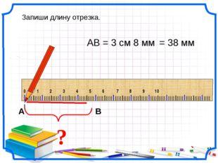 ? АВ = 3 см 8 мм Запиши длину отрезка. = 38 мм