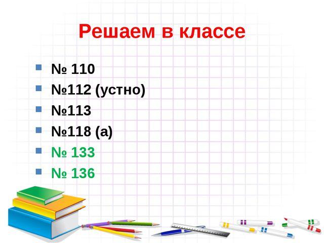 Решаем в классе № 110 №112 (устно) №113 №118 (а) № 133 № 136