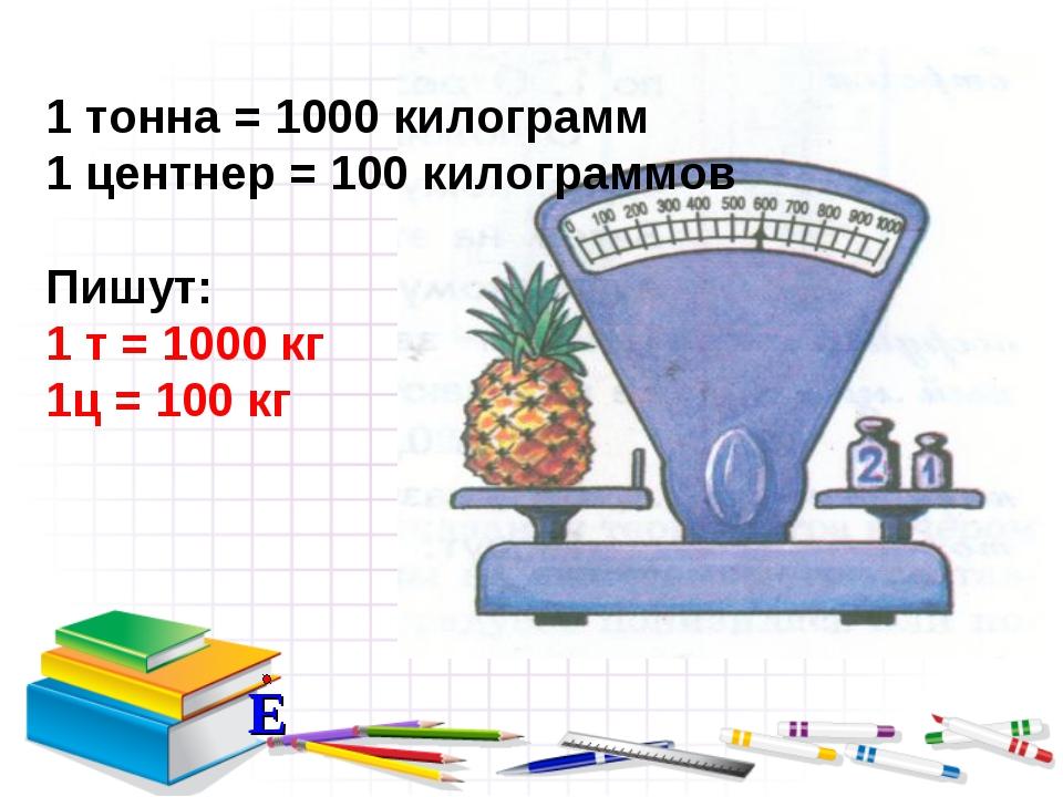 1 тонна = 1000 килограмм 1 центнер = 100 килограммов Пишут: 1 т = 1000 кг 1ц...