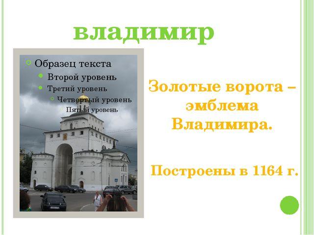 владимир Золотые ворота – эмблема Владимира. Построены в 1164 г.