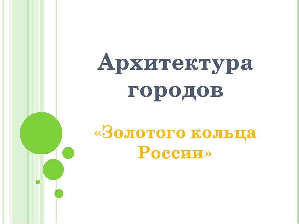 Архитектура городов «Золотого кольца России»