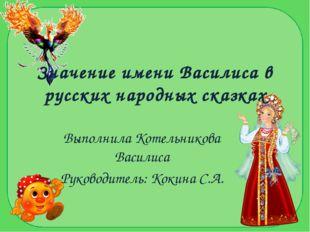 Значение имени Василиса в русских народных сказках Выполнила Котельникова Вас