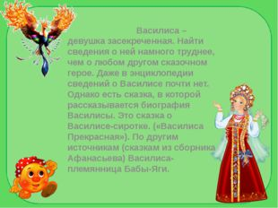 Василиса –девушка засекреченная. Найти сведения о ней намного труднее, чем о