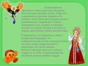 Таким образом, Василиса –образ русской женщины. Она высшая награда герою. Ра