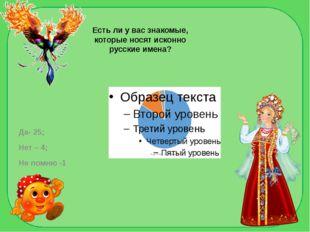 Есть ли у вас знакомые, которые носят исконно русские имена? Да- 25; Нет – 4;