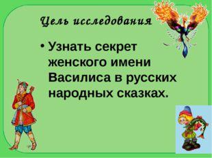 Цель исследования Узнать секрет женского имени Василиса в русских народных ск