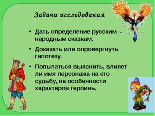 Задачи исследования Дать определение русским народным сказкам. Доказать или о