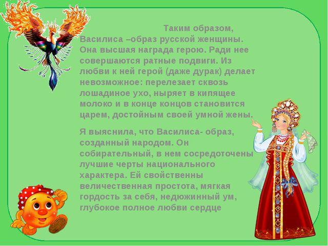 Таким образом, Василиса –образ русской женщины. Она высшая награда герою. Ра...