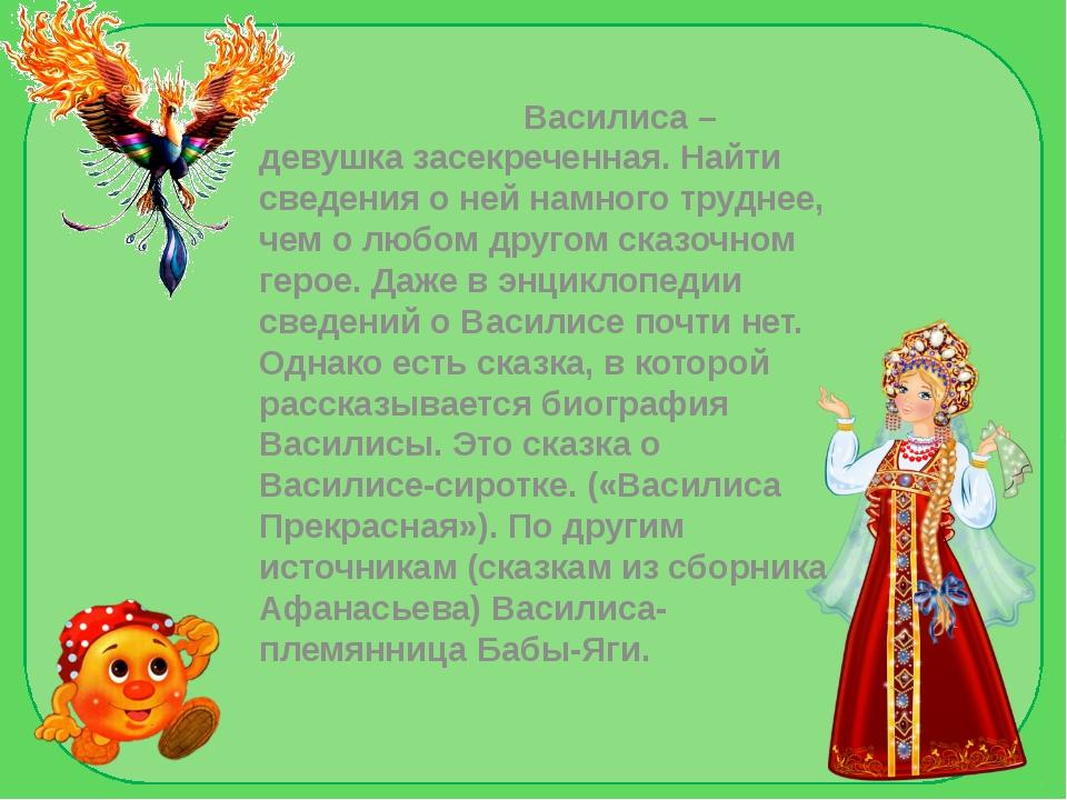 Василиса –девушка засекреченная. Найти сведения о ней намного труднее, чем о...