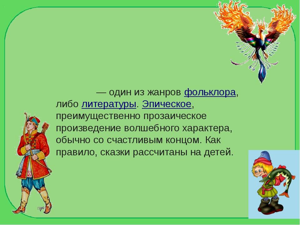Ска́зка— один из жанровфольклора, либолитературы.Эпическое, преимуществе...