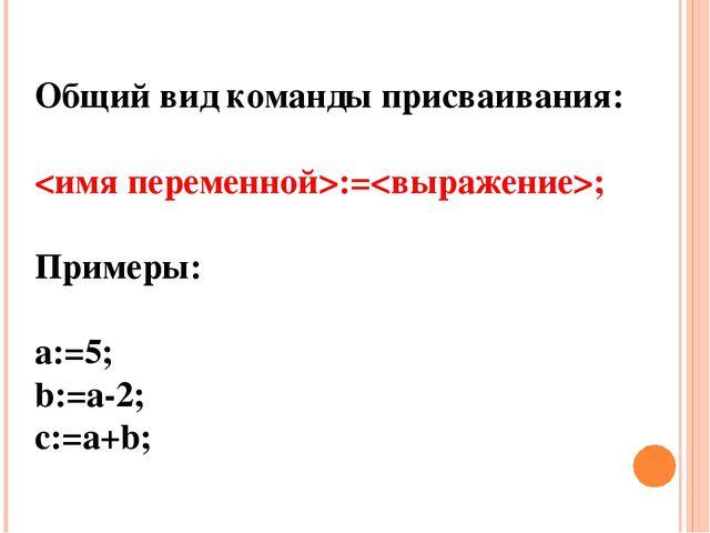 Общий вид команды присваивания: :=; Примеры: а:=5; b:=a-2; c:=a+b;